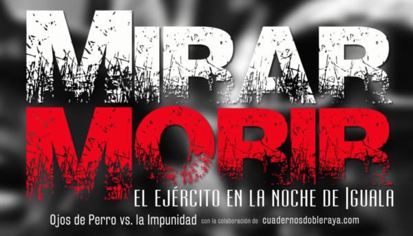 """El documental de Temori Greko """"Mirar Morir"""" desmiente la """"verdad histórica"""" del gobierno federal en el caso Ayotzinapa, y por otro lado, demuestra la participación del ejército infiltrado por el crimen organizado"""
